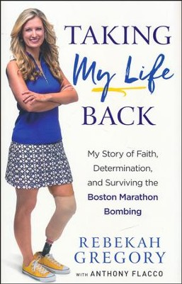 Taking My Life Back: My Story of Faith, Determination, and Surviving the Boston Marathon Bombing  -     By: Rebekah Gregory, Anthony Flacco