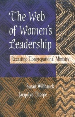 The Web of Women's Leadership: Recasting Congregational Ministry  -     By: Susan Willhauck, Jacqulyn Thorpe