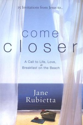 Come Closer: A Call to Life, Love, and Breakfast on the Beach  -     By: Jane Rubietta