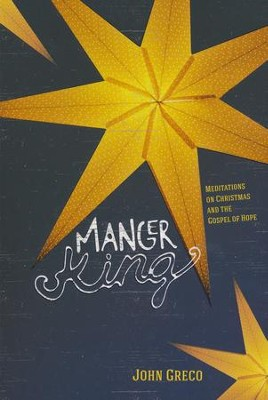 Manger King: Meditations on Christmas and the Gospel of Hope  -     By: John Greco