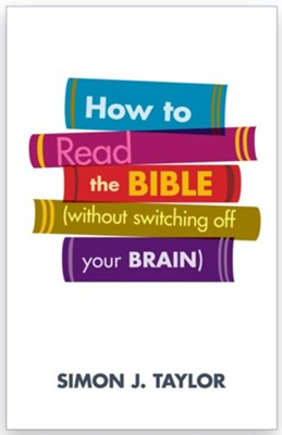 How to Read the Bible (without switching off your brain)  -     By: Simon J. Taylor