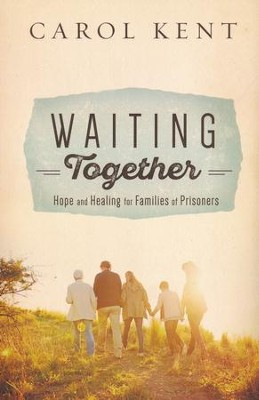 Waiting Together - Hope and Healing for Families of Prisoners  -     By: Carol Kent