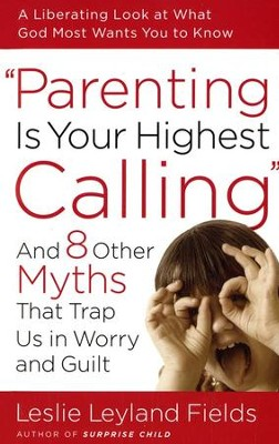 Parenting Is Your Highest Calling: And Eight Other Myths That Trap Us in Worry and Guilt  -     By: Leslie Leyland Fields