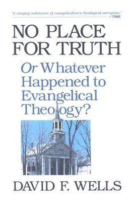 No Place for Truth: Or Whatever Happened to Evangelical Theology?  -     By: David F. Wells