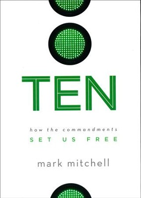 Ten: How the Commandments Set Us Free  -     By: Mark Mitchell