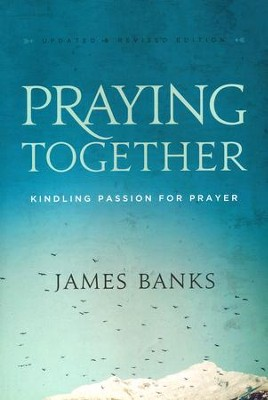 Praying Together: Kindling Passion for Prayer, revised edition  -     By: Dr. James Banks