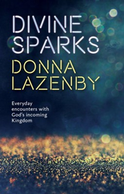 Divine Sparks: Everyday Encounters With God's Incoming Kingdom  -     By: Donna Lazenby