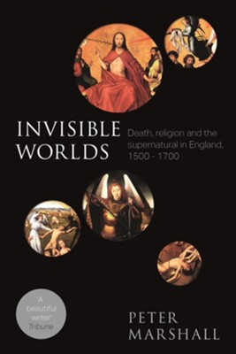 Invisible Worlds: Death, Religion And The Supernatural In England, 1500-1700  -     By: Peter Marshall
