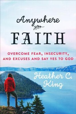 Anywhere Faith: Overcome Fear, Insecurity, and Excuses and Say Yes to God  -     By: Heather C. King