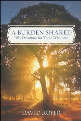 A Burden Shared: Encouragement for Those Who Lead  -     By: David Roper