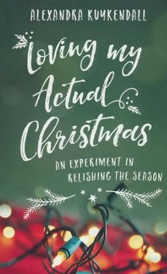 Loving My Actual Christmas: An Experiment in Relishing the Season  -     By: Alexandra Kuykendall