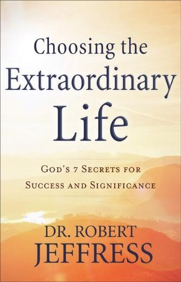 Choosing the Extraordinary Life: God's 7 Secrets for Success and Significance  -     By: Dr. Robert Jeffress