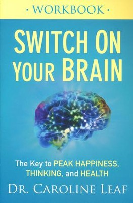 Switch On Your Brain Workbook: The Key to Peak Happiness, Thinking, and Health  -     By: Dr. Caroline Leaf