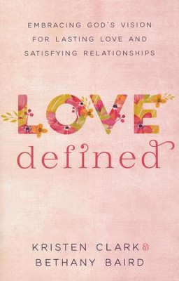 Love Defined: Embracing God's Vision for Lasting Love and Satisfying Relationships  -     By: Kristen Clark, Bethany Baird