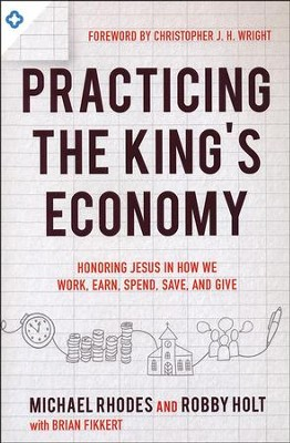 Practicing the King's Economy: Honoring Jesus in How We Work, Earn, Spend, Save, and Give  -     By: Michael Rhodes, Robby Holt, Brian Fikkert