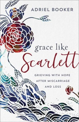 Grace Like Scarlett: Grieving with Hope after Miscarriage and Loss  -     By: Adriel Booker