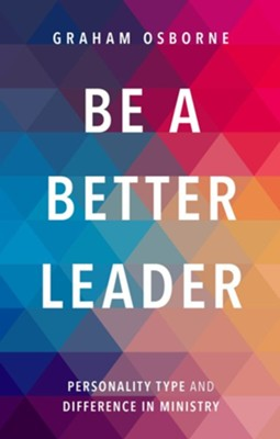 Be A Better Leader: Personality Type and Difference in Ministry  -     By: Graham Osborne