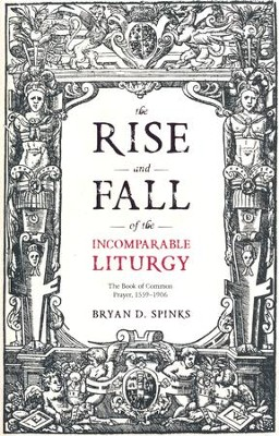 The Rise and Fall of the Incomparable Liturgy: The Book of Common Prayer, 1559-1906  -     By: Bryan D. Spinks