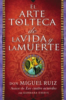 El arte tolteca de la vida y la muerte, The Toltec Art of Life and Death  -     By: Don Miguel Ruiz, Barbara Emrys