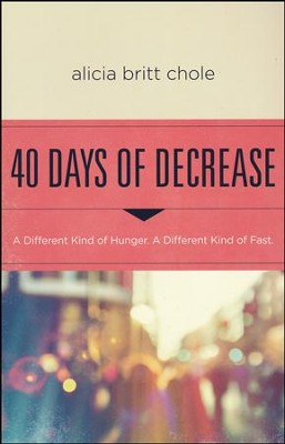 40 Days of Decrease: A Different Kind of Hunger. A Different Kind of Fast  -     By: Alicia Britt Chole