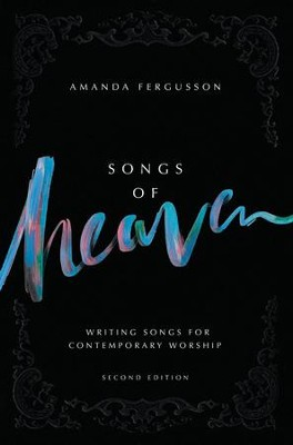 Songs of Heaven, 2nd Edition: Writing Songs for Worship   -     By: Amanda Fergusson