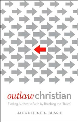 Outlaw Christian: Finding Authentic Faith by Breaking the Rules  -     By: Jacqueline A. Bussie