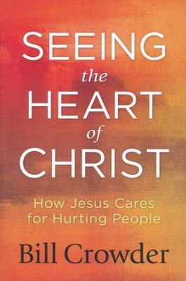 Seeing the Heart of Christ: How Jesus Cares for Hurting People  -     By: Bill Crowder