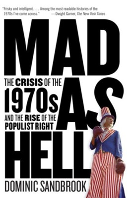 Mad as Hell: The Crisis of the 1970s and the Rise of the Populist Right  -     By: Dominic Sandbrook