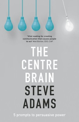 The Centre Brain: 5 Prompts To Persuasive Power  -     By: Steve Adams