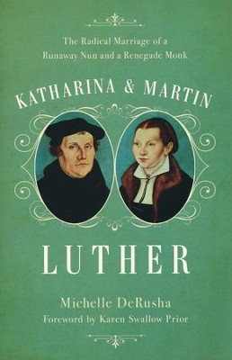 Katharina and Martin Luther: The Radical Marriage of a Runaway Nun and a Renegade Monk  -     By: Michelle DeRusha