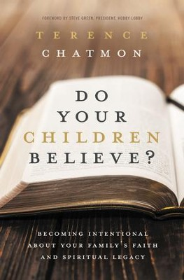 Do Your Children Believe?: Becoming Intentional About Your Family's Faith and Spiritual Legacy  -     By: Terence Chatmon