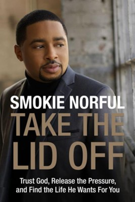 Take the Lid Off: Trust God, Release the Pressure, and Find the Life He Wants for You  -     By: Pastor Smokie Norful