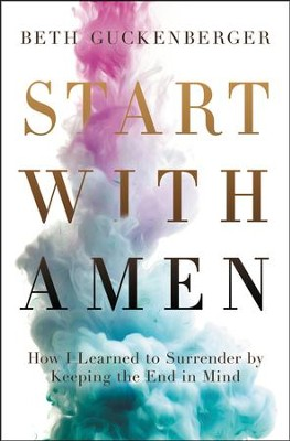 Start with Amen: Cultivating Spiritual Maturity by Keeping the End in Mind  -     By: Beth Guckenberger
