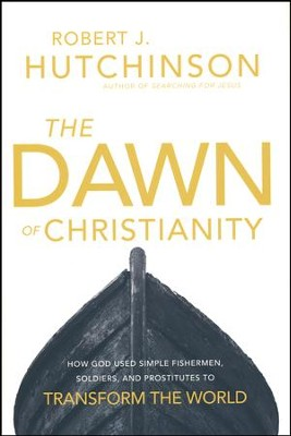 The Dawn of Christianity: How God Used Simple Fishermen, Soldiers, and Prostitutes to Transform the World  -     By: Robert J. Hutchinson