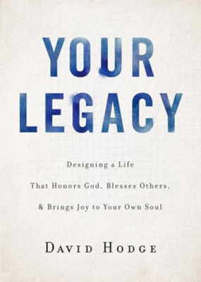 Your Legacy: Designing a Life That Honors God, Blesses Others, and Brings Joy to Your Own Soul  -     By: David Hodge