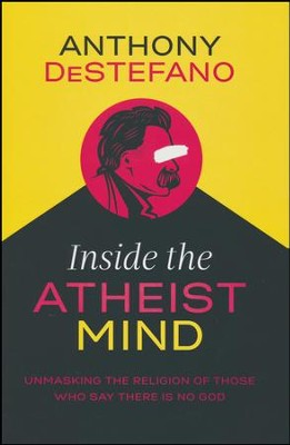 Inside the Atheist Mind: Unmasking the Religion of Those Who Say There Is No God  -     By: Anthony DeStefano
