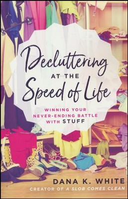 Decluttering at the Speed of Life: Winning Your Never-Ending Battle with Stuff  -     By: Dana K. White