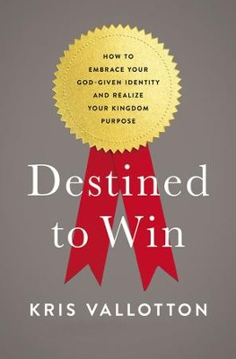 Destined to Win: How to Embrace Your God-Given Identity and Realize Your Kingdom Purpose  -     By: Kris Vallotton