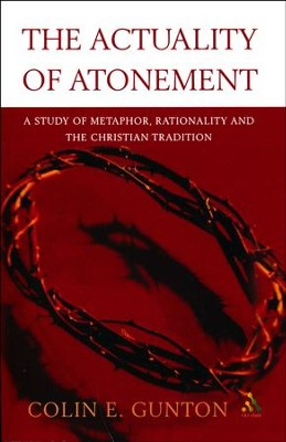 The Actuality of Atonement: A Study of Metaphor, Rationality and    the Christian Tradition  -     By: Colin E. Gunton
