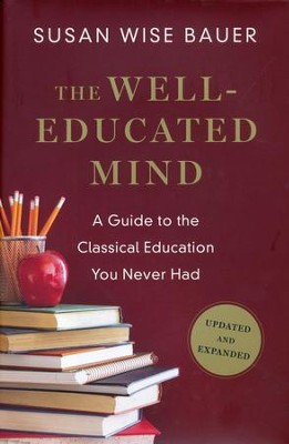 The Well-Educated Mind: A Guide to the Classical Education You Never Had, Updated and Expanded  -     By: Susan Wise Bauer