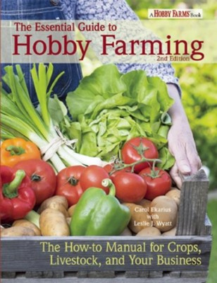 The Essential Guide to Hobby Farming: The How-To Manual for Creating a Hobby Farm  -     By: Carol Ekarius