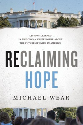 Reclaiming Hope: Lessons Learned in the Obama White House about the Future of Faith in America  -     By: Michael Wear