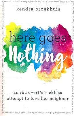 Here Goes Nothing: An Introvert's Reckless Attempt to Love Her Neighbor  -     By: Kendra Broekhuis