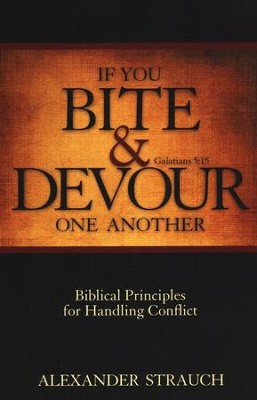 If You Bite and Devour One Another: Biblical Principals for Handling Conflict  -     By: Alexander Strauch
