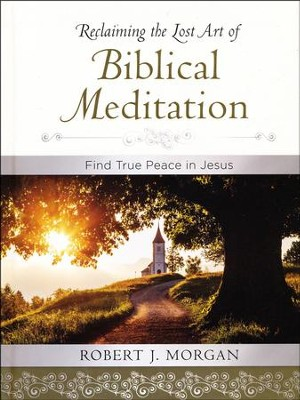 Reclaiming the Lost Art of Biblical Meditation: Find True Peace in Jesus  -     By: Robert Morgan