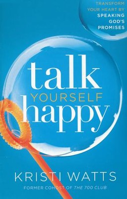 Talk Yourself Happy: Transform Your Heart by Speaking God's Promises  -     By: Kristi Watts