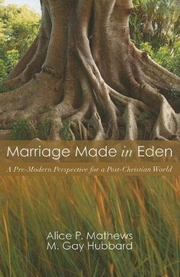 Marriage Made in Eden: A Pre-Modern Perspective for a Post-Christian World  -     By: Alice P. Mathews