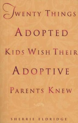 Twenty Things Adoptive Kids Wish Their Adoptive Parents Knew  -     By: Sherrie Eldridge