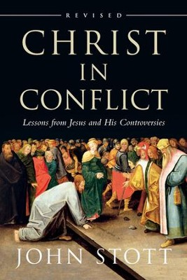 Christ in Conflict: Lessons from Jesus and His Controversies, Revised  -     By: John Stott