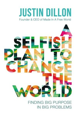 A Selfish Plan to Change the World: Finding Big Purpose in Big Problems  -     By: Justin Dillon